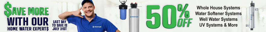 Save More with Your Home Water Experts - 50% off some products - ends July 31