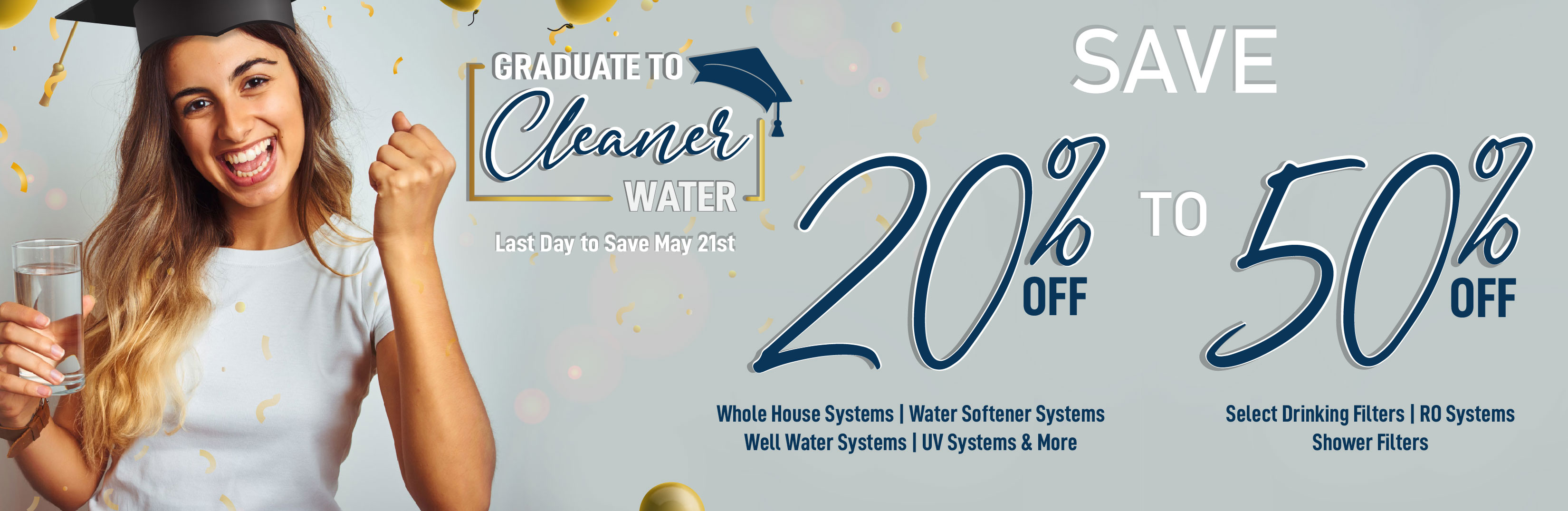 Graduate to Cleaner Water Sale - 20% to 50% off - ends May 28th